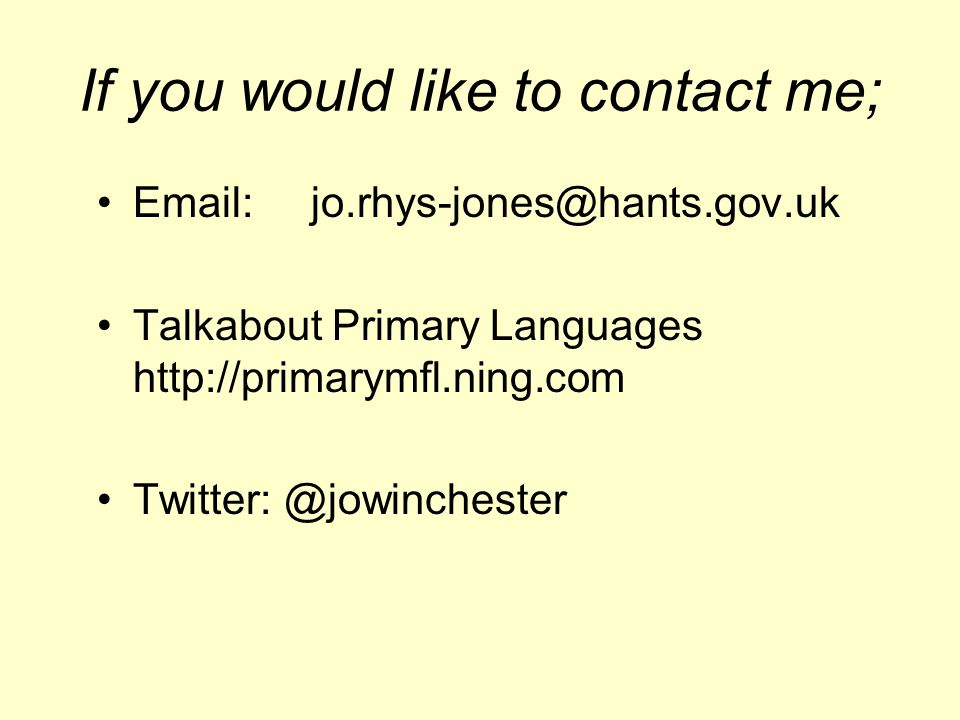 If you would like to contact me; Email: jo.rhys-jones@hants.gov.uk Talkabout Primary Languages http://primarymfl.ning.com Twitter: @jowinchester