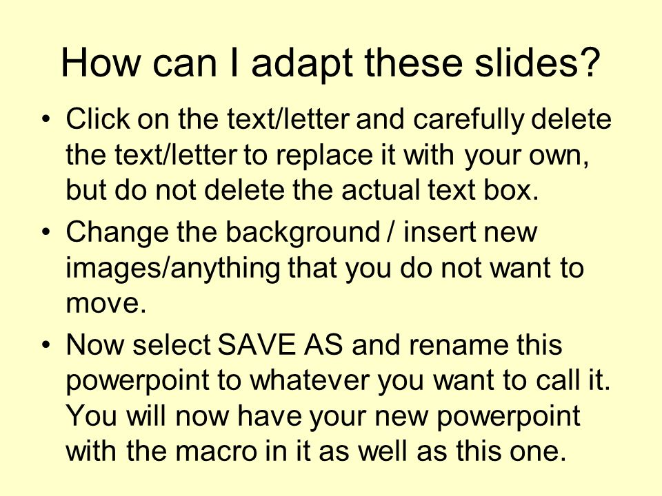 How can I adapt these slides? Click on the text/letter and carefully delete the text/letter to replace it with your own, but do not delete the actual