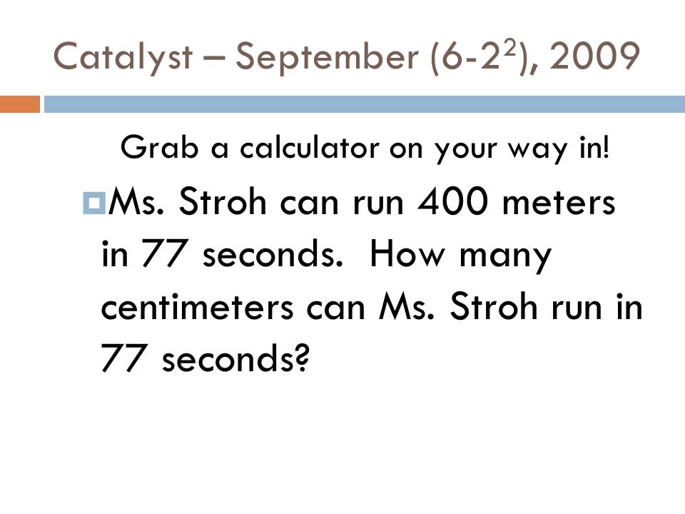 Catalyst – September (6-2 2 ), 2009 Grab a calculator on your way in! Ms. Stroh can run 400 meters in 77 seconds. How many centimeters can Ms. Stroh r
