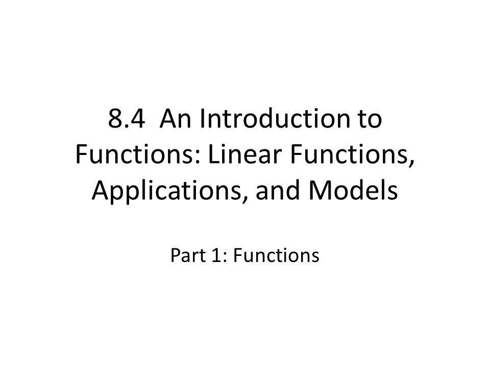 8.4 An Introduction to Functions: Linear Functions, Applications, and Models Part 1: Functions
