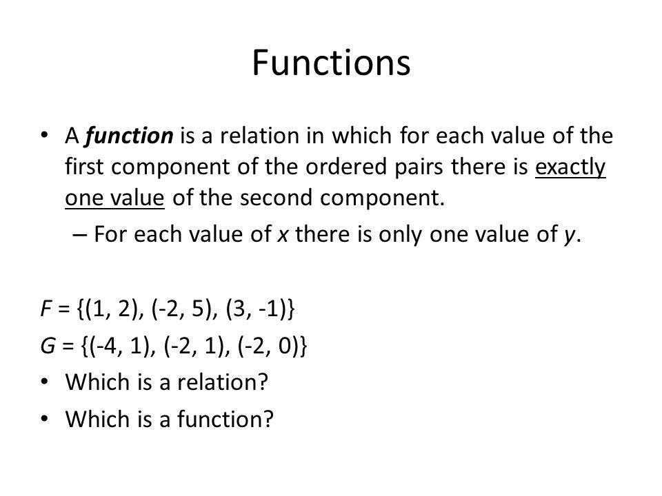 Functions A function is a relation in which for each value of the first component of the ordered pairs there is exactly one value of the second component.