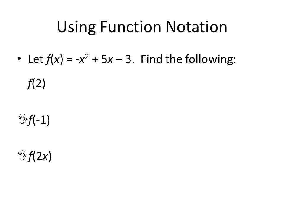 Using Function Notation Let f(x) = -x 2 + 5x – 3. Find the following: f(2) f(-1) f(2x)