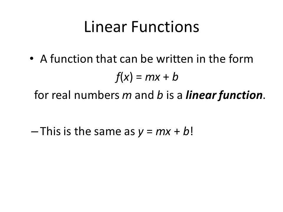 Linear Functions A function that can be written in the form f(x) = mx + b for real numbers m and b is a linear function.