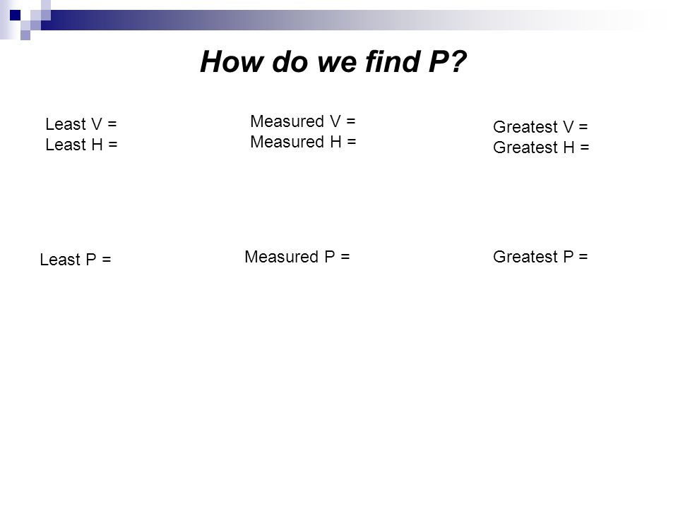 How do we find P? Least V = Least H = Measured V = Measured H = Greatest V = Greatest H = Least P = Measured P =Greatest P =
