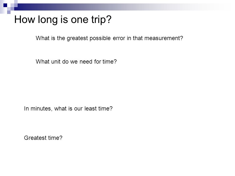 How long is one trip? What is the greatest possible error in that measurement? What unit do we need for time? In minutes, what is our least time? Grea