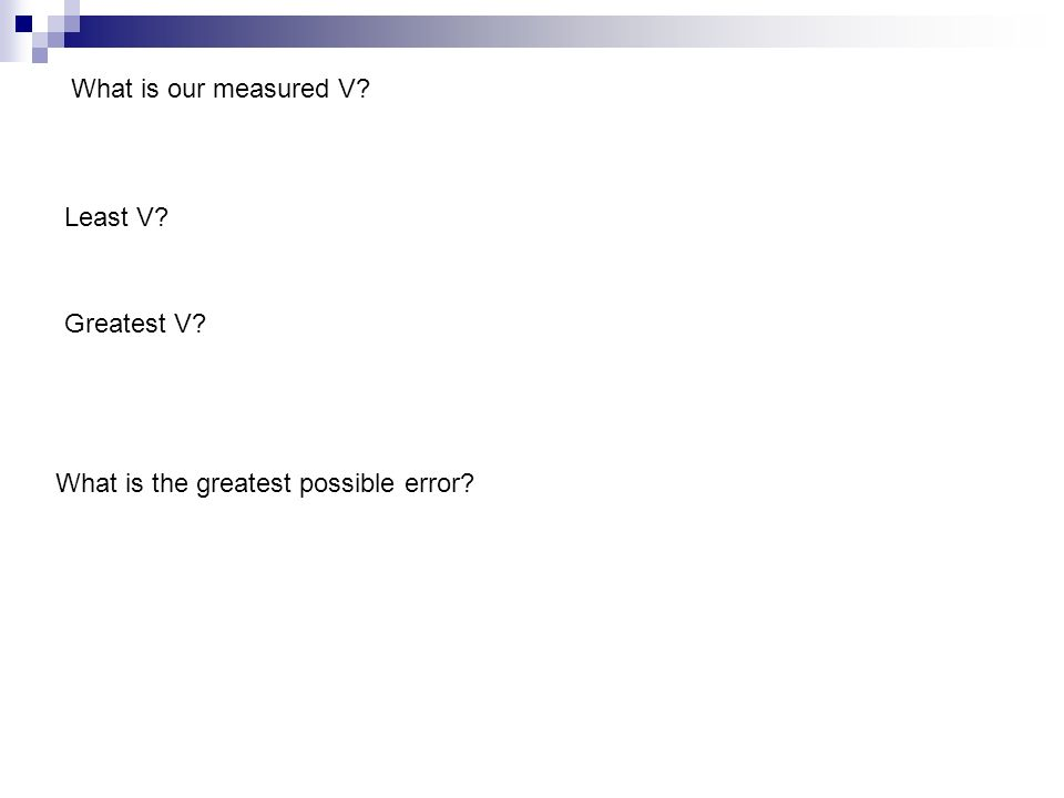 What is our measured V? Least V? Greatest V? What is the greatest possible error?