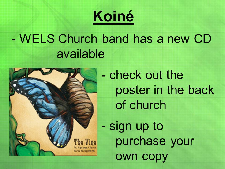 Koiné - WELS Church band has a new CD available - check out the poster in the back of church - sign up to purchase your own copy
