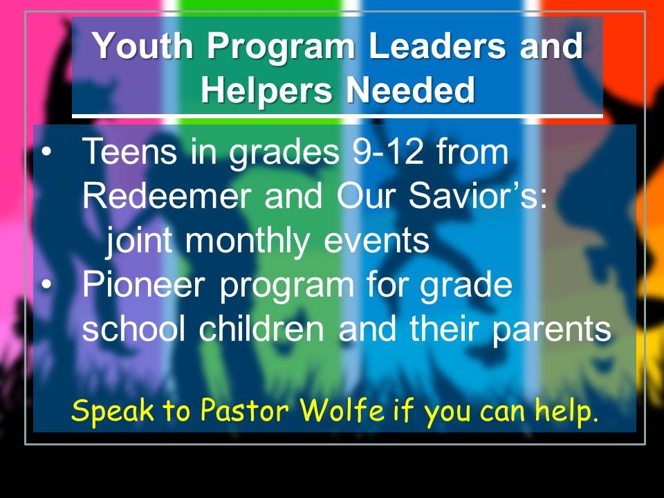 Youth Program Leaders and Helpers Needed Teens in grades 9-12 from Redeemer and Our Saviors: joint monthly events Pioneer program for grade school chi