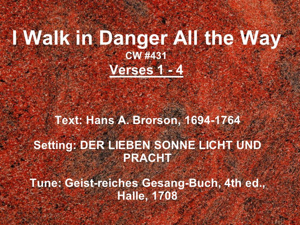 I Walk in Danger All the Way CW #431 Verses 1 - 4 Text: Hans A. Brorson, 1694-1764 Setting: DER LIEBEN SONNE LICHT UND PRACHT Tune: Geist-reiches Gesa