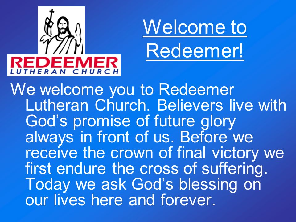 Welcome to Redeemer! We welcome you to Redeemer Lutheran Church. Believers live with Gods promise of future glory always in front of us. Before we rec