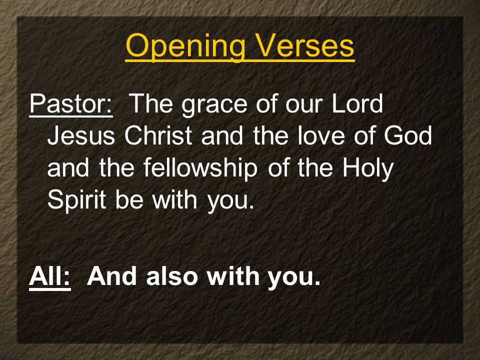 Pastor: The grace of our Lord Jesus Christ and the love of God and the fellowship of the Holy Spirit be with you. All: And also with you. Opening Vers