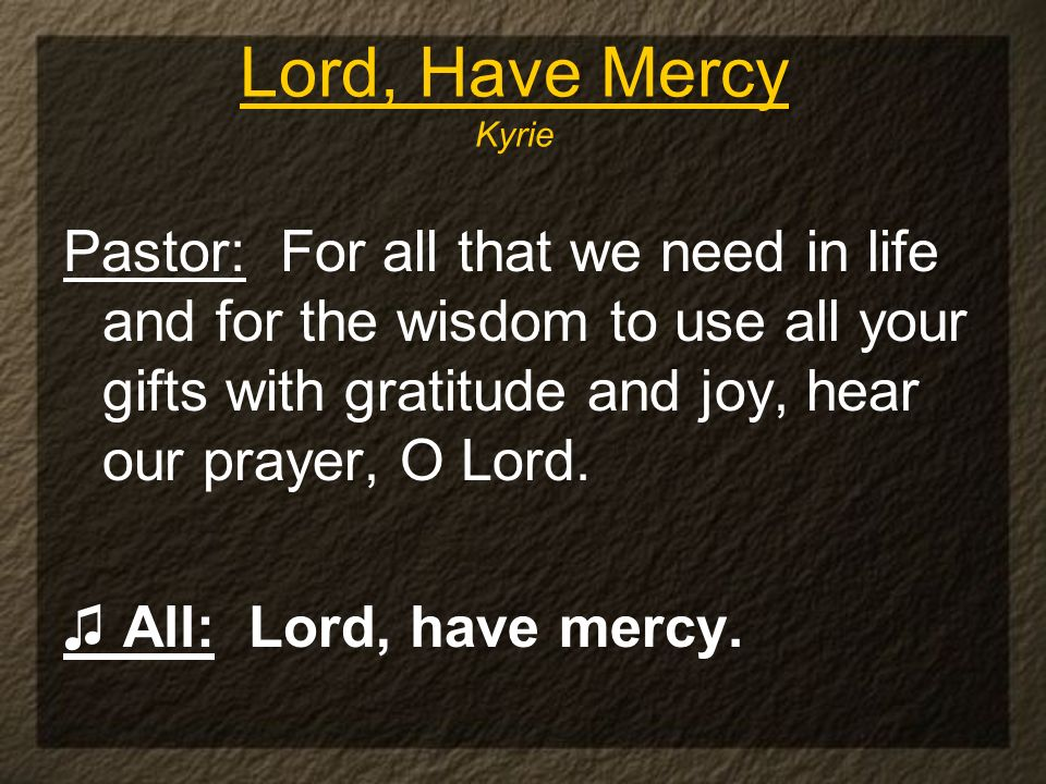 Lord, Have Mercy Kyrie Pastor: For all that we need in life and for the wisdom to use all your gifts with gratitude and joy, hear our prayer, O Lord.