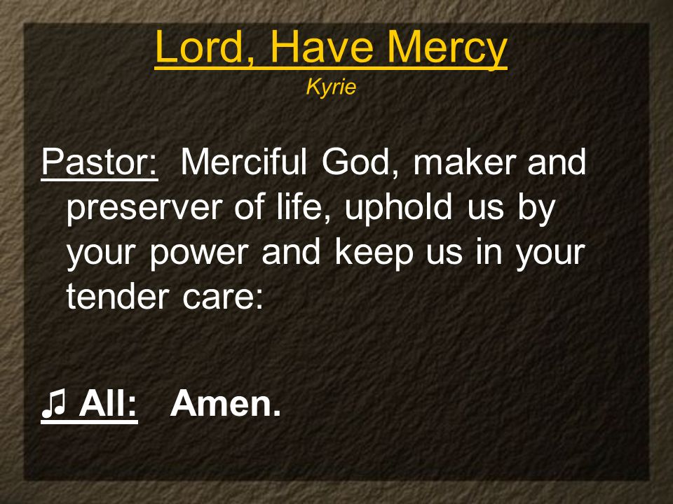 Lord, Have Mercy Kyrie Pastor: Merciful God, maker and preserver of life, uphold us by your power and keep us in your tender care: All: Amen.