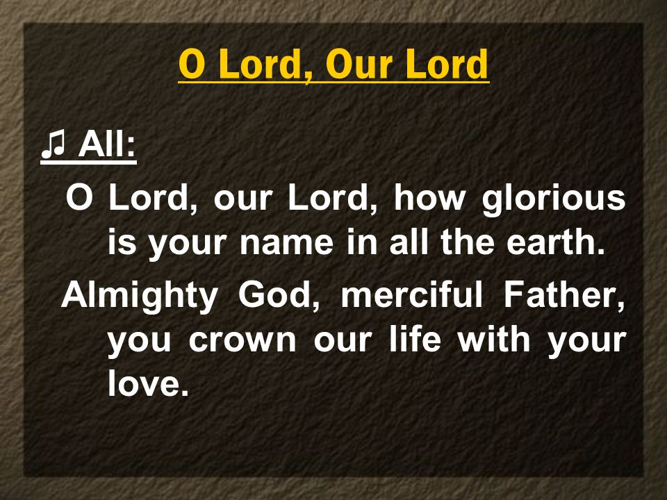 O Lord, Our Lord All: O Lord, our Lord, how glorious is your name in all the earth. Almighty God, merciful Father, you crown our life with your love.