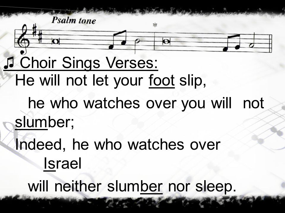 He will not let your foot slip, he who watches over you will not slumber; Indeed, he who watches over Israel will neither slumber nor sleep. Choir Sin