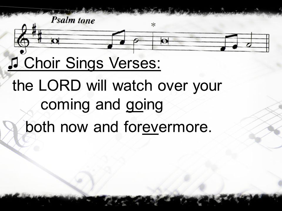 the LORD will watch over your coming and going both now and forevermore. Choir Sings Verses: