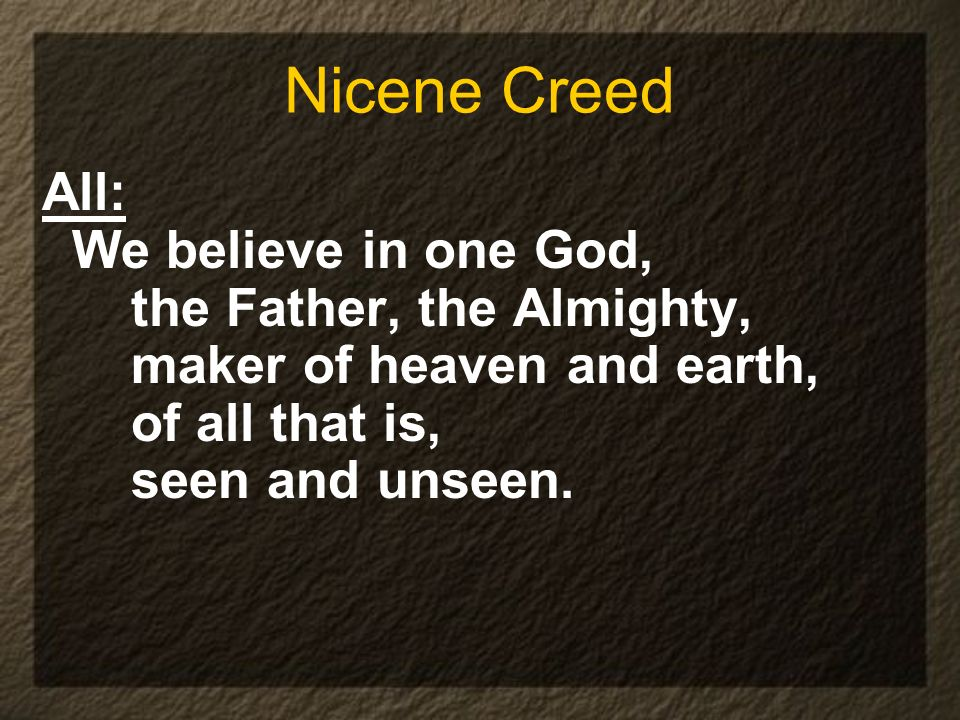 Nicene Creed All: We believe in one God, the Father, the Almighty, maker of heaven and earth, of all that is, seen and unseen.