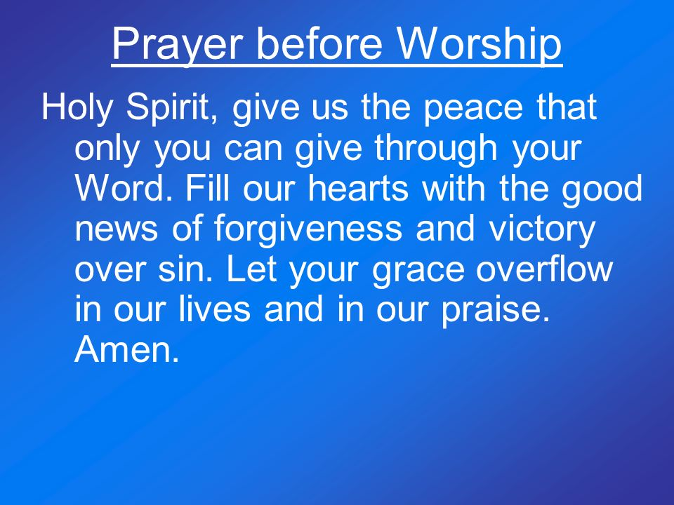 Prayer before Worship Holy Spirit, give us the peace that only you can give through your Word. Fill our hearts with the good news of forgiveness and v