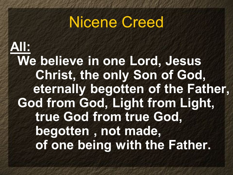 Nicene Creed All: We believe in one Lord, Jesus Christ, the only Son of God, eternally begotten of the Father, God from God, Light from Light, true Go