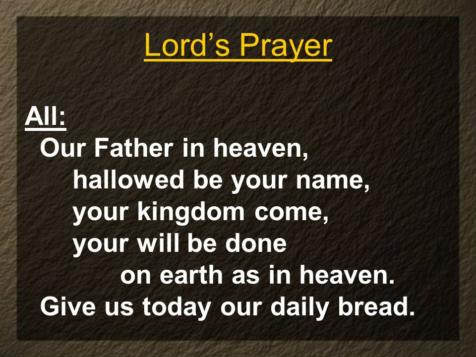 Lords Prayer All: Our Father in heaven, hallowed be your name, your kingdom come, your will be done on earth as in heaven. Give us today our daily bre