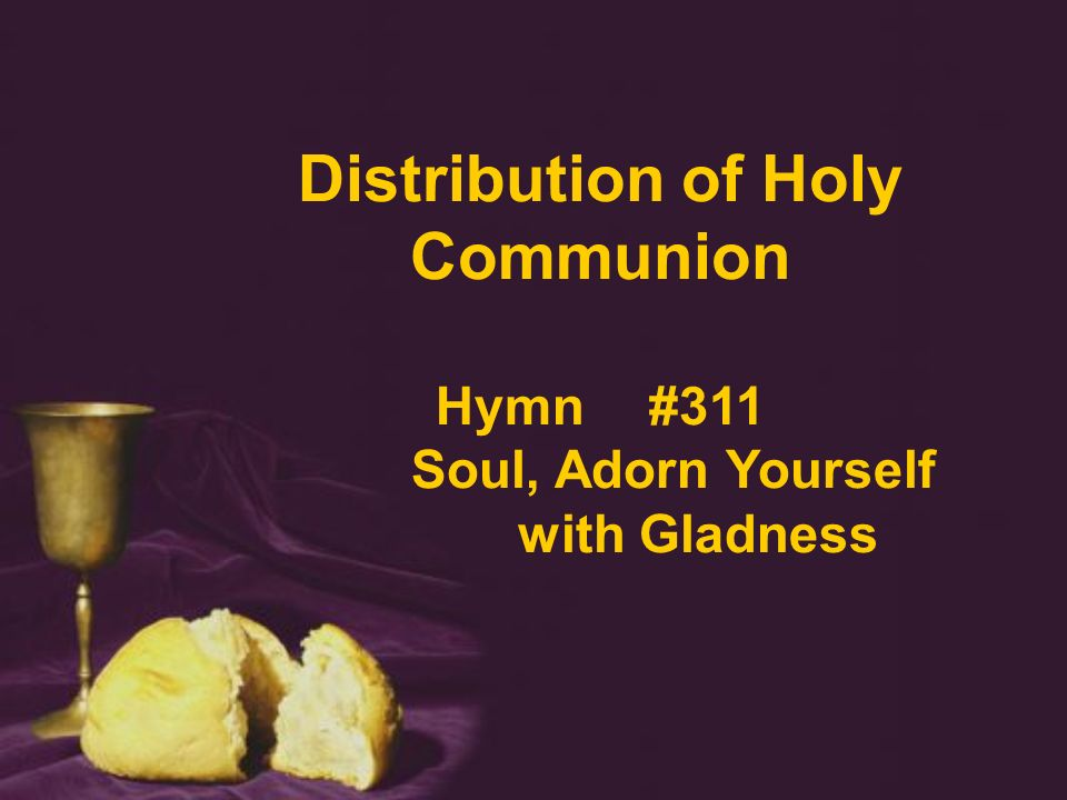 Distribution of Holy Communion Hymn #311 Soul, Adorn Yourself with Gladness