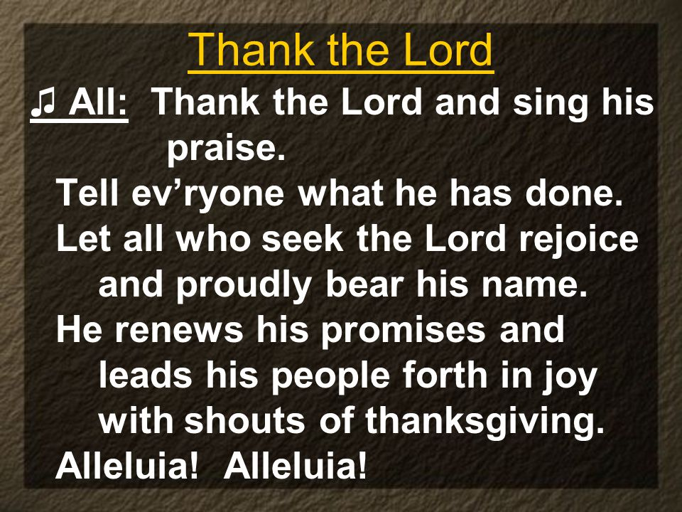 Thank the Lord All: Thank the Lord and sing his praise. Tell evryone what he has done. Let all who seek the Lord rejoice and proudly bear his name. He