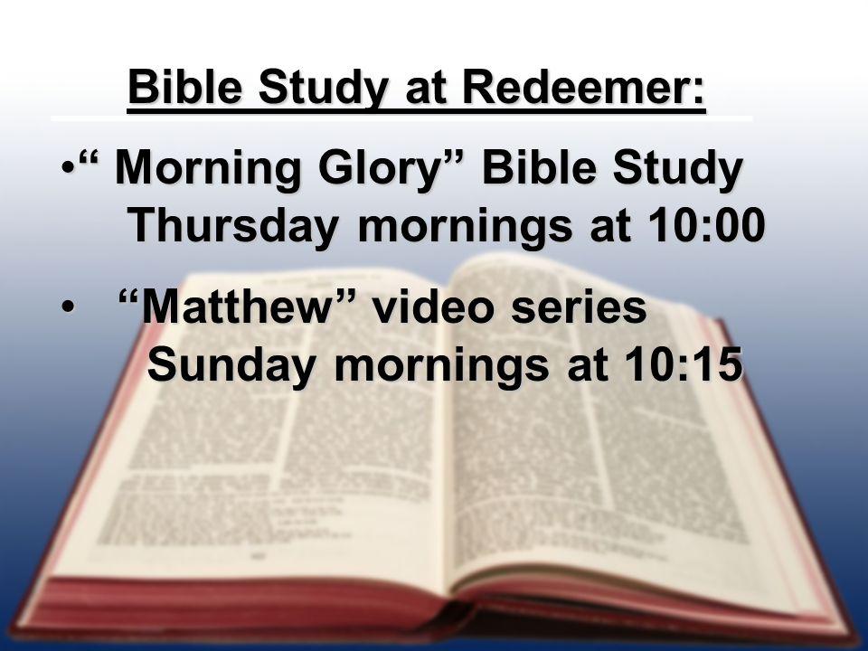 Bible Study at Redeemer: Bible Study at Redeemer: Morning Glory Bible Study Morning Glory Bible Study Thursday mornings at 10:00 Thursday mornings at 10:00 Matthew video series Sunday mornings at 10:15 Matthew video series Sunday mornings at 10:15