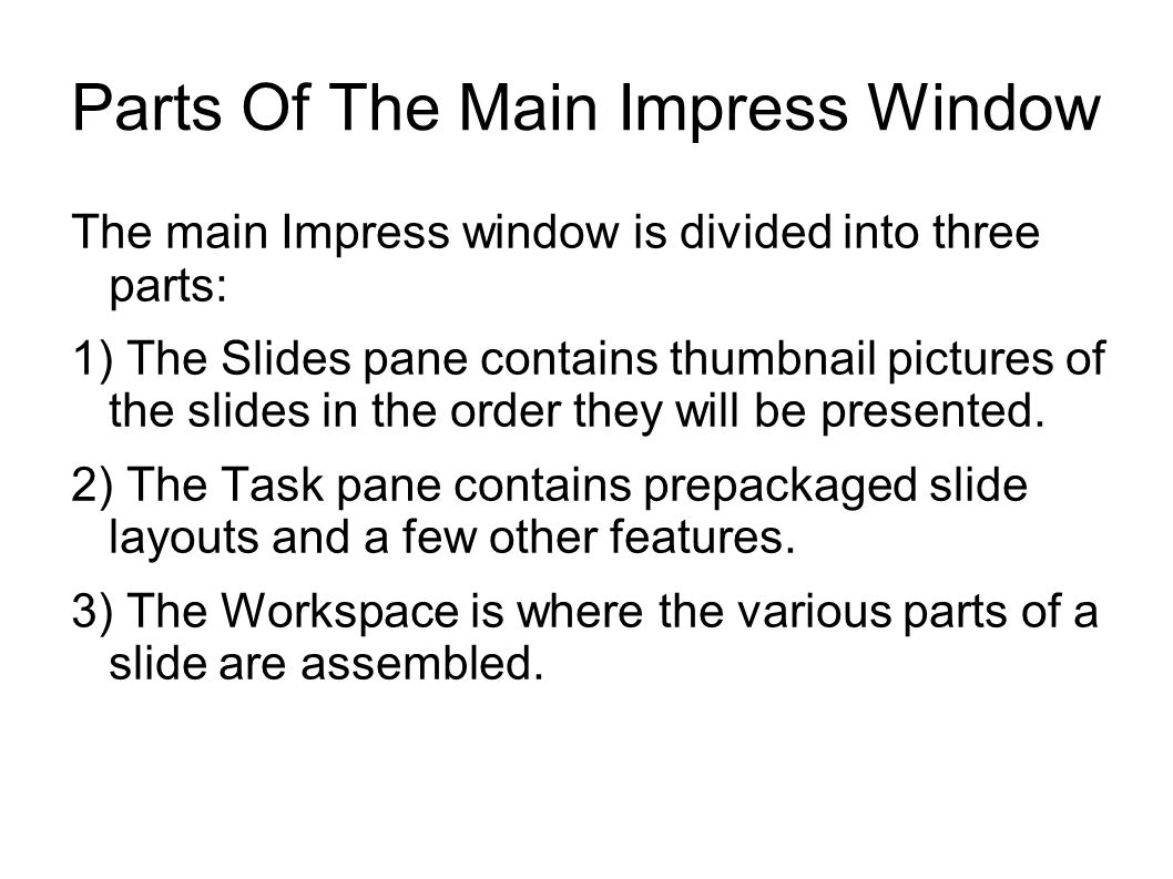 Parts Of The Main Impress Window The main Impress window is divided into three parts: 1) The Slides pane contains thumbnail pictures of the slides in the order they will be presented.