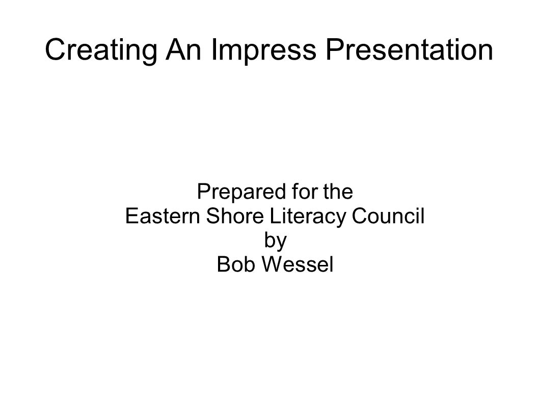 Creating An Impress Presentation Prepared for the Eastern Shore Literacy Council by Bob Wessel