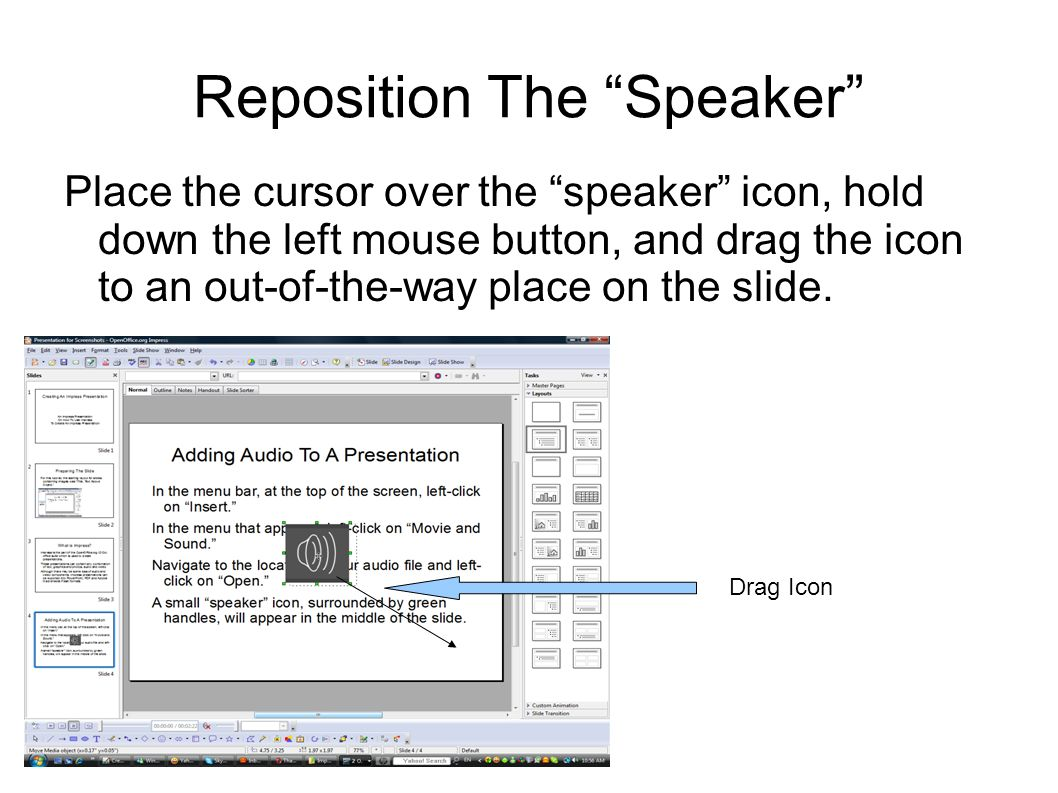 Reposition The Speaker Place the cursor over the speaker icon, hold down the left mouse button, and drag the icon to an out-of-the-way place on the slide.