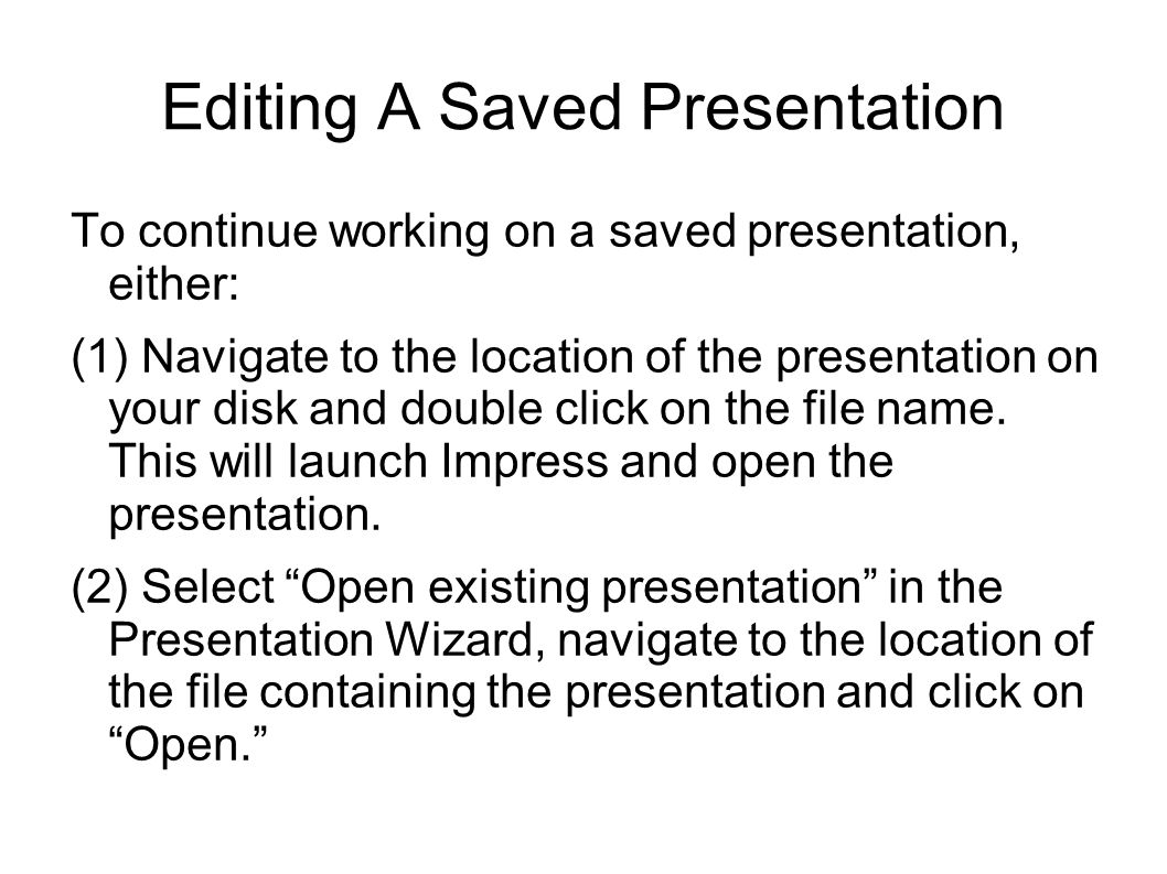 Editing A Saved Presentation To continue working on a saved presentation, either: (1) Navigate to the location of the presentation on your disk and double click on the file name.