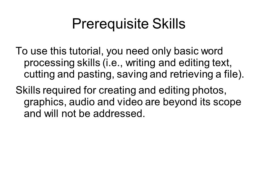 Prerequisite Skills To use this tutorial, you need only basic word processing skills (i.e., writing and editing text, cutting and pasting, saving and retrieving a file).