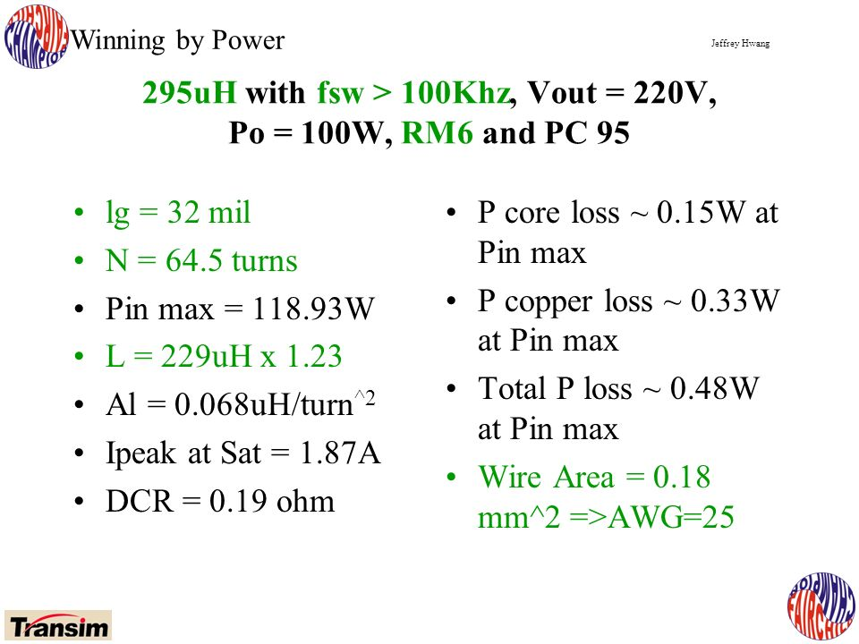 Jeffrey Hwang Winning by Power 295uH with fsw > 100Khz, Vout = 220V, Po = 100W, RM6 and PC 95 lg = 32 mil N = 64.5 turns Pin max = 118.93W L = 229uH x 1.23 Al = 0.068uH/turn ^2 Ipeak at Sat = 1.87A DCR = 0.19 ohm P core loss ~ 0.15W at Pin max P copper loss ~ 0.33W at Pin max Total P loss ~ 0.48W at Pin max Wire Area = 0.18 mm^2 =>AWG=25