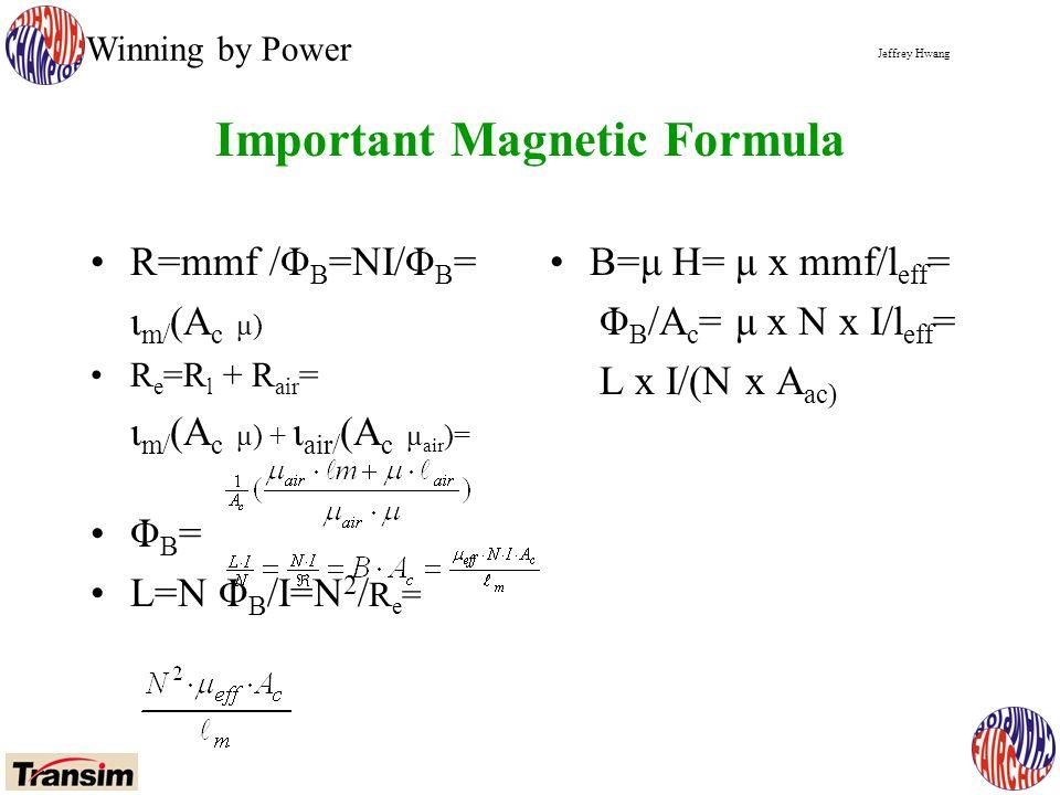 Jeffrey Hwang Winning by Power R=mmf /Φ B =NI/Φ B = ι m/ (A c μ) R e =R l + R air = ι m/ (A c μ) + ι air/ (A c μ air )= Φ B = L=N Φ B /I=N 2 / R e = Important Magnetic Formula B=μ H= μ x mmf/l eff = Φ B /A c = μ x N x I/l eff = L x I/(N x A ac)