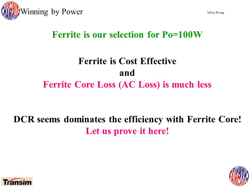 Jeffrey Hwang Winning by Power Ferrite is our selection for Po=100W Ferrite is Cost Effective and Ferrite Core Loss (AC Loss) is much less DCR seems dominates the efficiency with Ferrite Core.