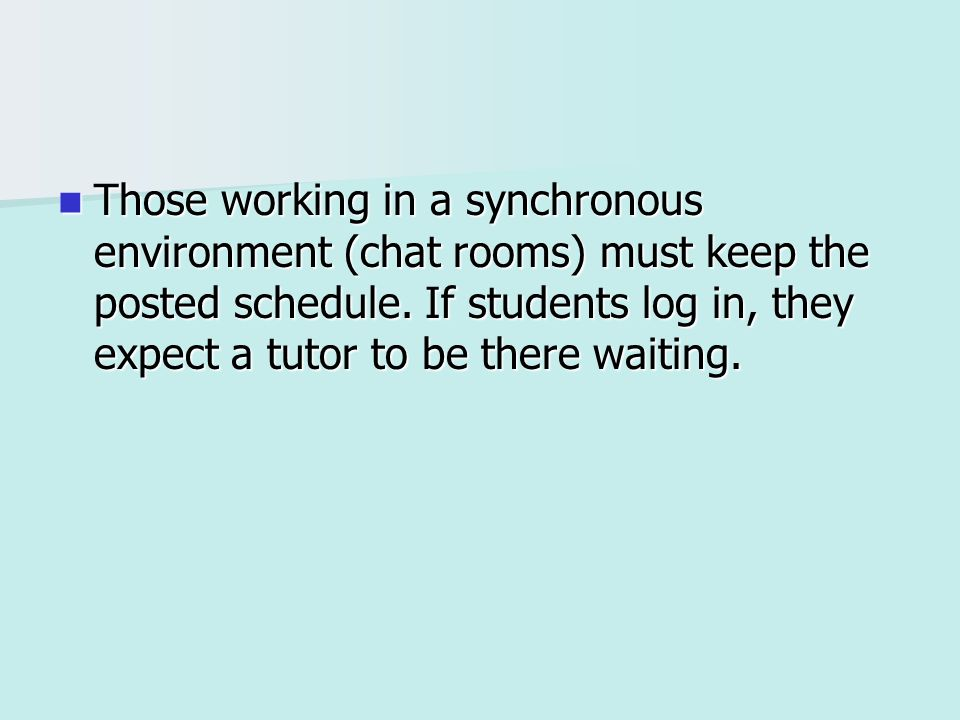 Those working in a synchronous environment (chat rooms) must keep the posted schedule. If students log in, they expect a tutor to be there waiting. Th