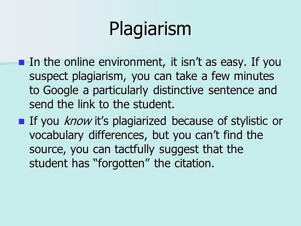 Plagiarism In the online environment, it isnt as easy. If you suspect plagiarism, you can take a few minutes to Google a particularly distinctive sent