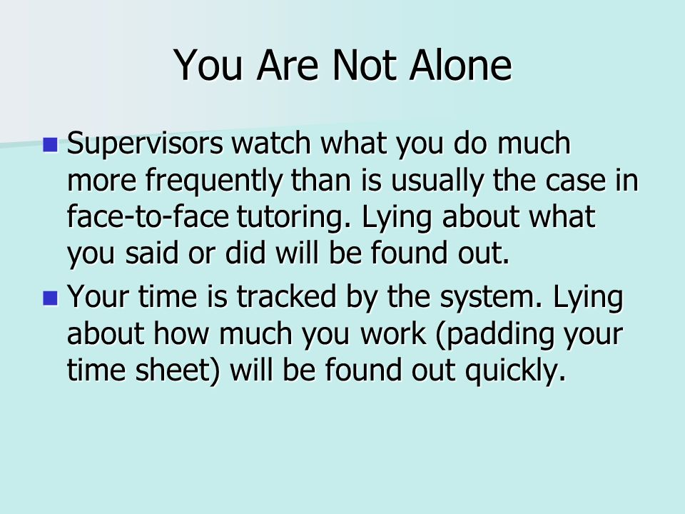 You Are Not Alone Supervisors watch what you do much more frequently than is usually the case in face-to-face tutoring. Lying about what you said or d