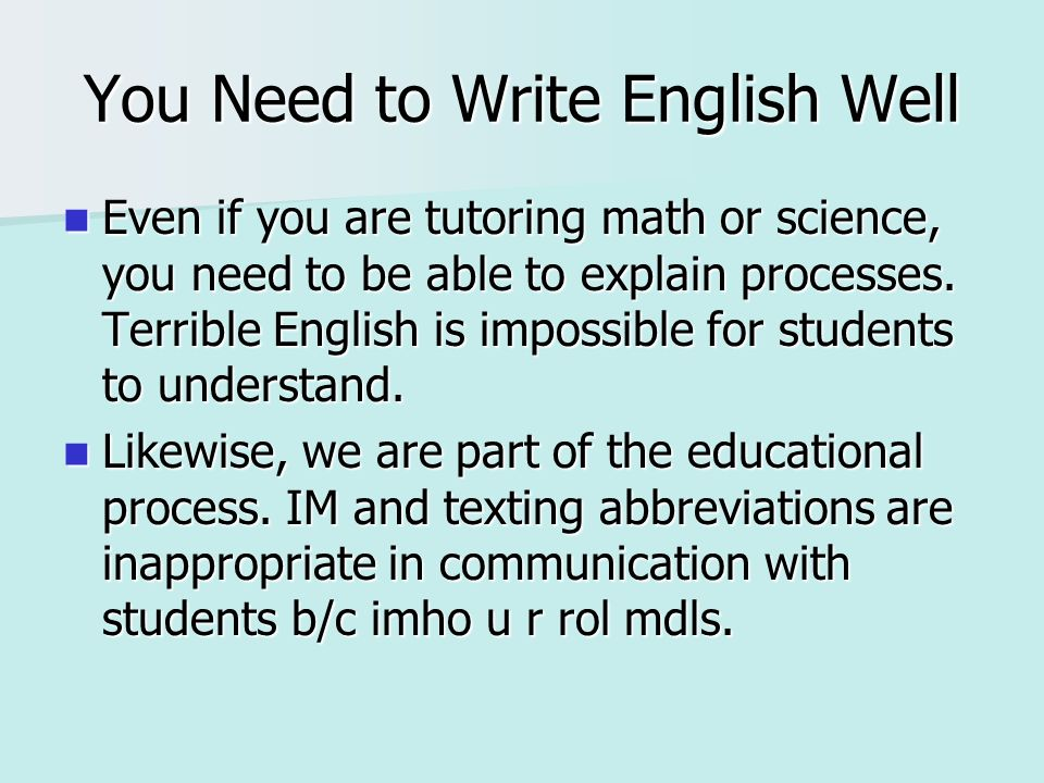 You Need to Write English Well Even if you are tutoring math or science, you need to be able to explain processes. Terrible English is impossible for