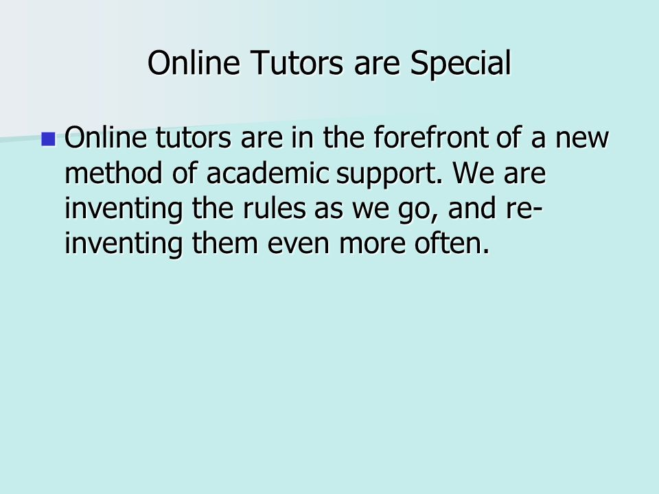 Online Tutors are Special Online tutors are in the forefront of a new method of academic support. We are inventing the rules as we go, and re- inventi