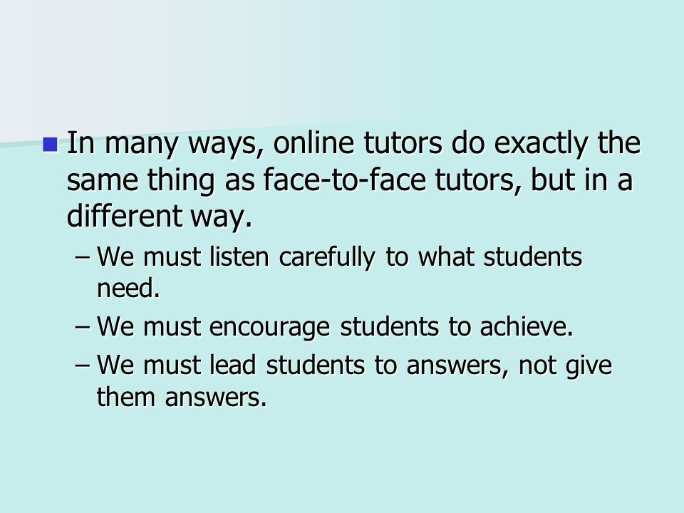 In many ways, online tutors do exactly the same thing as face-to-face tutors, but in a different way. In many ways, online tutors do exactly the same