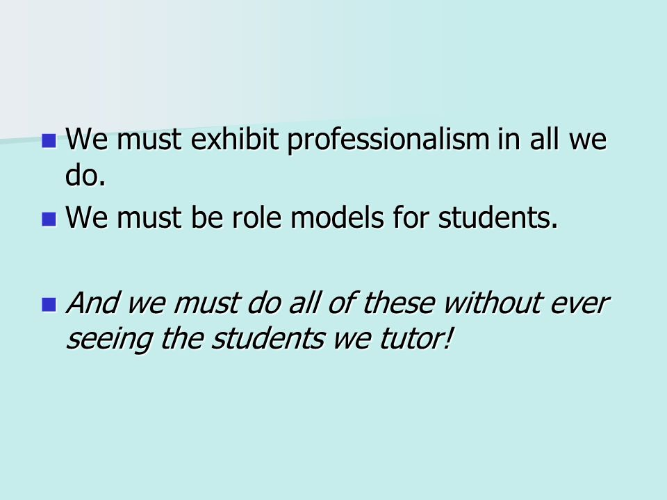 We must exhibit professionalism in all we do. We must exhibit professionalism in all we do. We must be role models for students. We must be role model