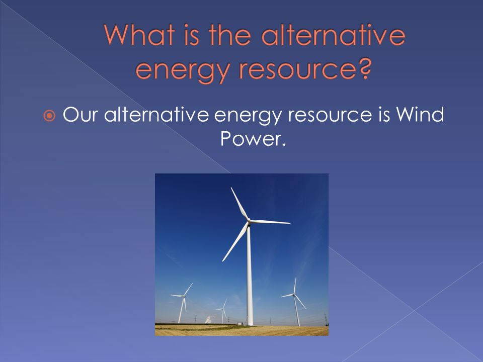 Our alternative energy resource is Wind Power.