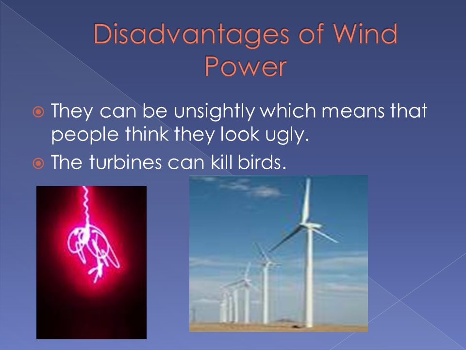 They can be unsightly which means that people think they look ugly. The turbines can kill birds.
