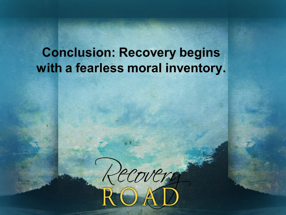 Conclusion: Recovery begins with a fearless moral inventory.