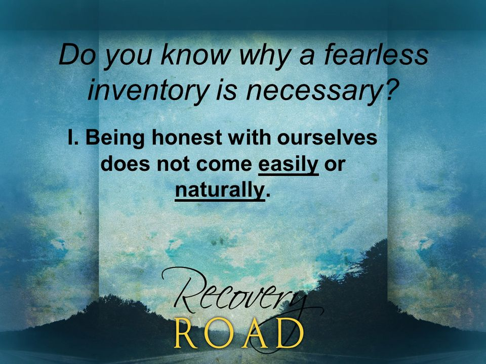 Do you know why a fearless inventory is necessary? I. Being honest with ourselves does not come easily or naturally.