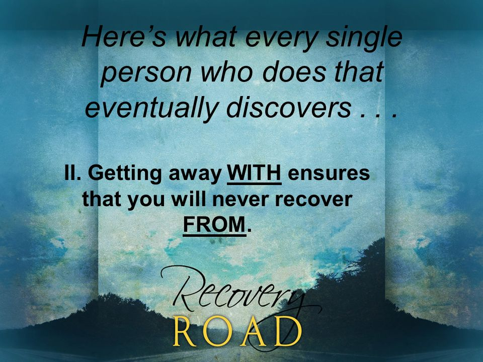 Heres what every single person who does that eventually discovers... II. Getting away WITH ensures that you will never recover FROM.