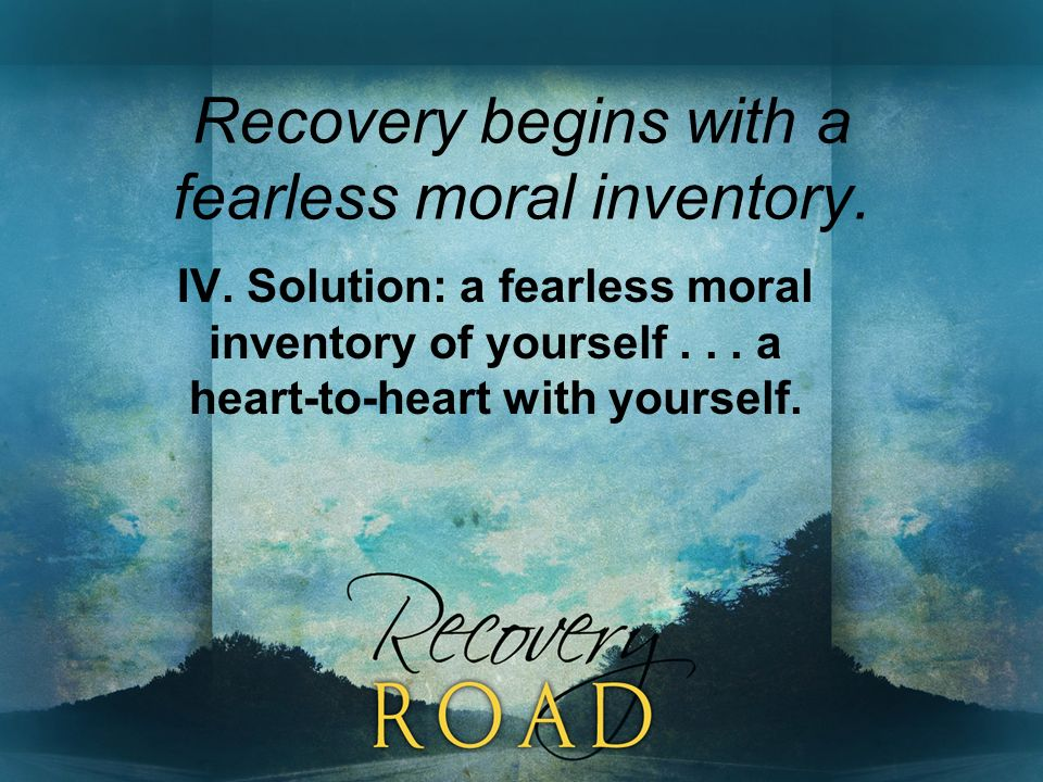 Recovery begins with a fearless moral inventory. IV. Solution: a fearless moral inventory of yourself... a heart-to-heart with yourself.
