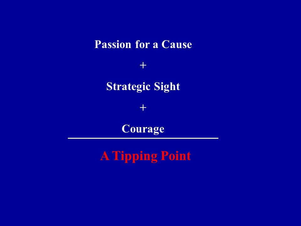 Passion for a Cause + Strategic Sight + Courage A Tipping Point