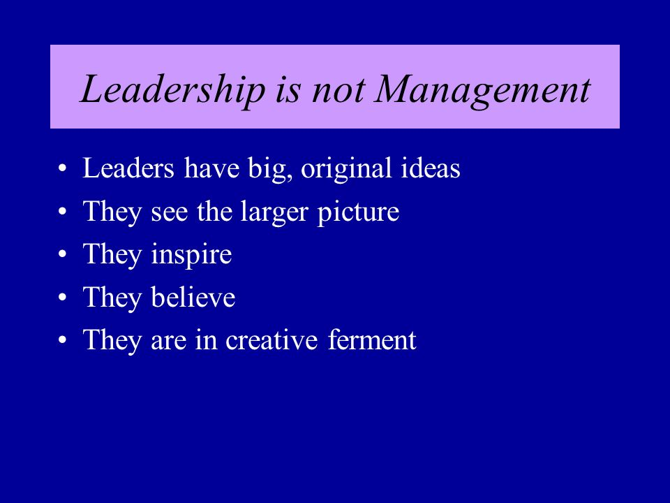 Leadership is not Management Leaders have big, original ideas They see the larger picture They inspire They believe They are in creative ferment